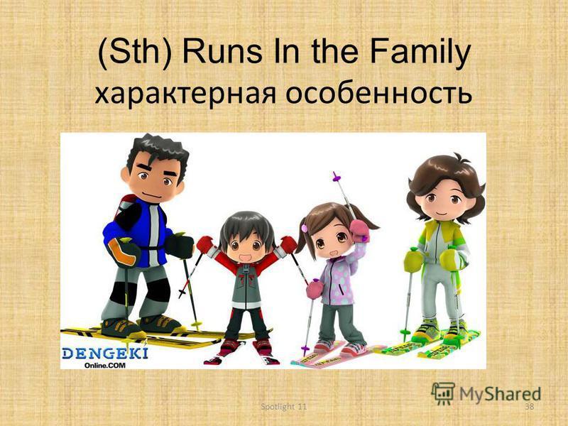 (Sth) Runs In the Family характерная особенность 38Spotlight 11