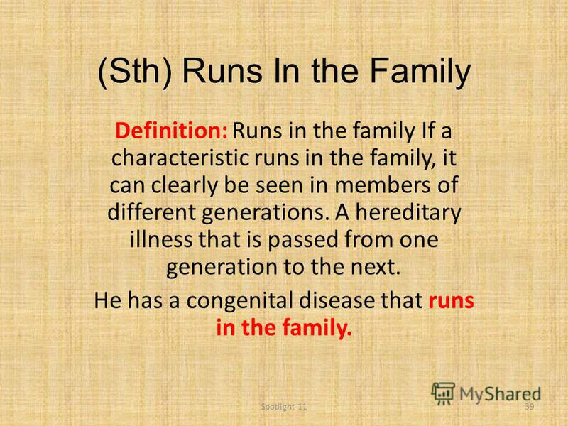 (Sth) Runs In the Family Definition: Runs in the family If a characteristic runs in the family, it can clearly be seen in members of different generations. A hereditary illness that is passed from one generation to the next. He has a congenital disea