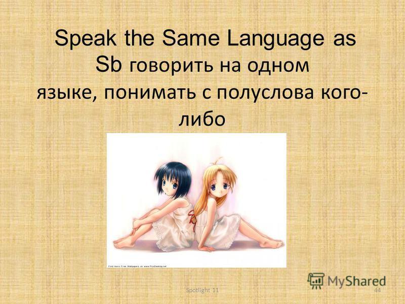 Speak the Same Language as Sb говорить на одном языке, понимать с полуслова кого- либо 44Spotlight 11
