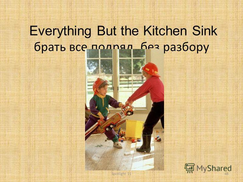 Everything But the Kitchen Sink брать все подряд, без разбору 48Spotlight 11