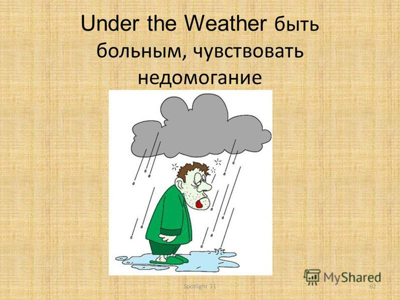 Under the Weather быть больным, чувствовать недомогание 62Spotlight 11