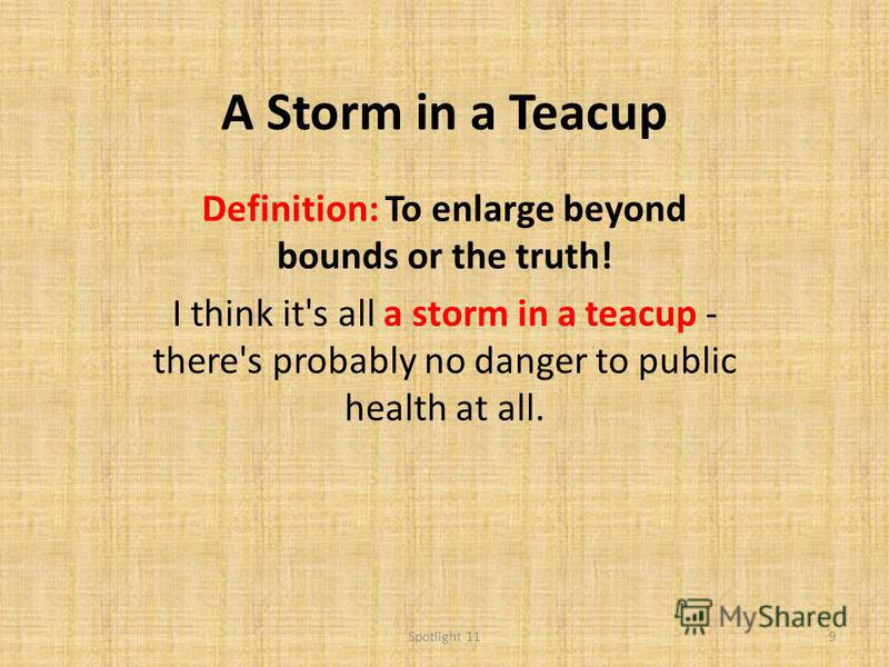 A Storm in a Teacup Definition: To enlarge beyond bounds or the truth! I think it's all a storm in a teacup - there's probably no danger to public health at all. 9Spotlight 11