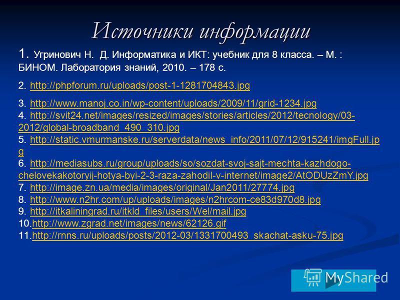 Источники информации 1. Угринович Н. Д. Информатика и ИКТ: учебник для 8 класса. – М. : БИНОМ. Лаборатория знаний, 2010. – 178 с. 2.http://phpforum.ru/uploads/post-1-1281704843.jpghttp://phpforum.ru/uploads/post-1-1281704843. jpg 3.http://www.manoj.c
