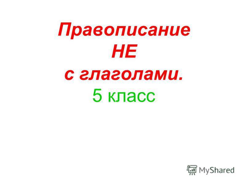 Правописание НЕ с глаголами. 5 класс