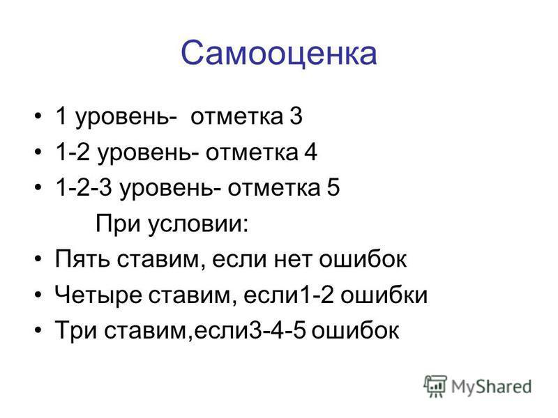 Самооценка 1 уровень- отметка 3 1-2 уровень- отметка 4 1-2-3 уровень- отметка 5 При условии: Пять ставим, если нет ошибок Четыре ставим, если 1-2 ошибки Три ставим,если 3-4-5 ошибок