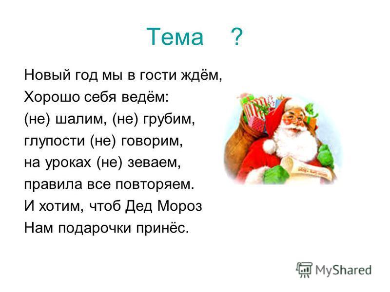 Тема ? Новый год мы в гости ждём, Хорошо себя ведём: (не) шалим, (не) грубим, глупости (не) говорим, на уроках (не) зеваем, правила все повторяем. И хотим, чтоб Дед Мороз Hам подарочки принёс.