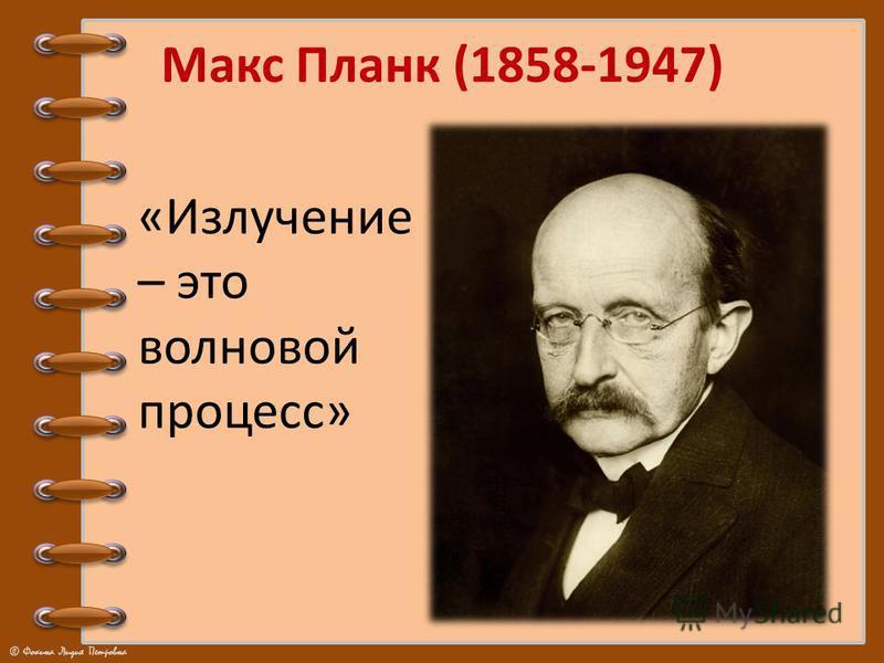© Фокина Лидия Петровна Макс Планк (1858-1947) «Излучение – это волновой процесс»