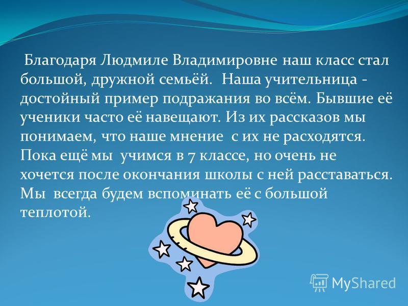 Благодаря Людмиле Владимировне наш класс стал большой, дружной семьёй. Наша учительница - достойный пример подражания во всём. Бывшие её ученики часто её навещают. Из их рассказов мы понимаем, что наше мнение с их не расходятся. Пока ещё мы учимся в
