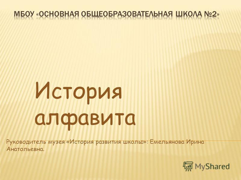 История алфавита Руководитель музея «История развития школы»: Емельянова Ирина Анатольевна.