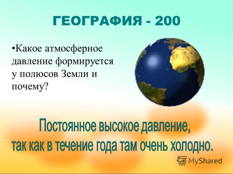 ГЕОГРАФИЯ - 200 Какое атмосферное давление формируется у полюсов Земли и почему?