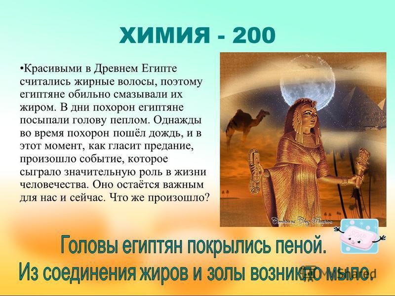 ХИМИЯ - 200 Красивыми в Древнем Египте считались жирные волосы, поэтому египтяне обильно смазывали их жиром. В дни похорон египтяне посыпали голову пеплом. Однажды во время похорон пошёл дождь, и в этот момент, как гласит предание, произошло событие,