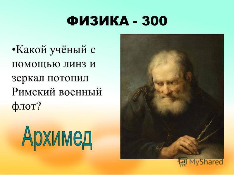 ФИЗИКА - 300 Какой учёный с помощью линз и зеркал потопил Римский военный флот?