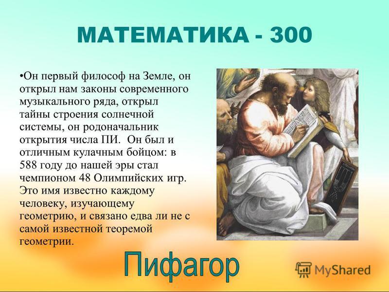 МАТЕМАТИКА - 300 Он первый философ на Земле, он открыл нам законы современного музыкального ряда, открыл тайны строения солнечной системы, он родоначальник открытия числа ПИ. Он был и отличным кулачным бойцом: в 588 году до нашей эры стал чемпионом 4