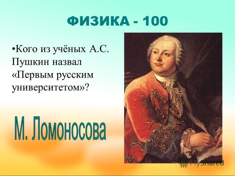 ФИЗИКА - 100 Кого из учёных А.С. Пушкин назвал «Первым русским университетом»?