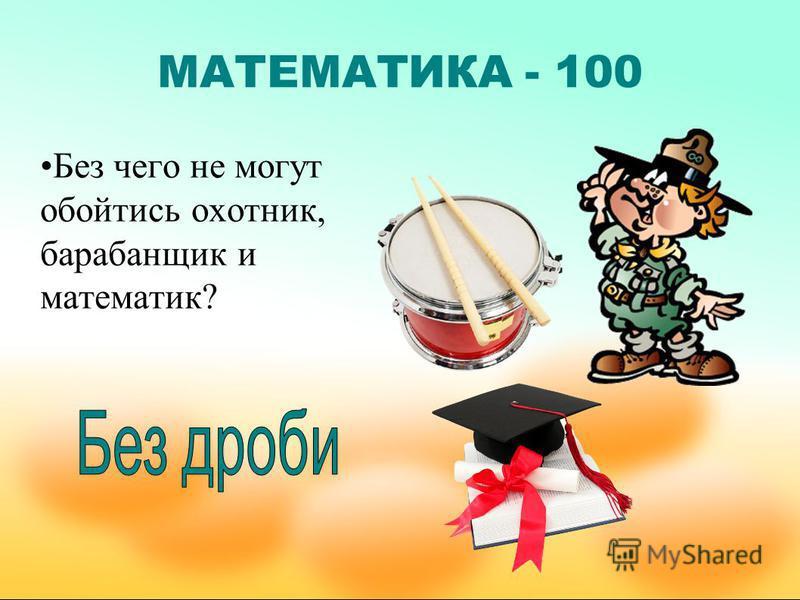 МАТЕМАТИКА - 100 Без чего не могут обойтись охотник, барабанщик и математик?
