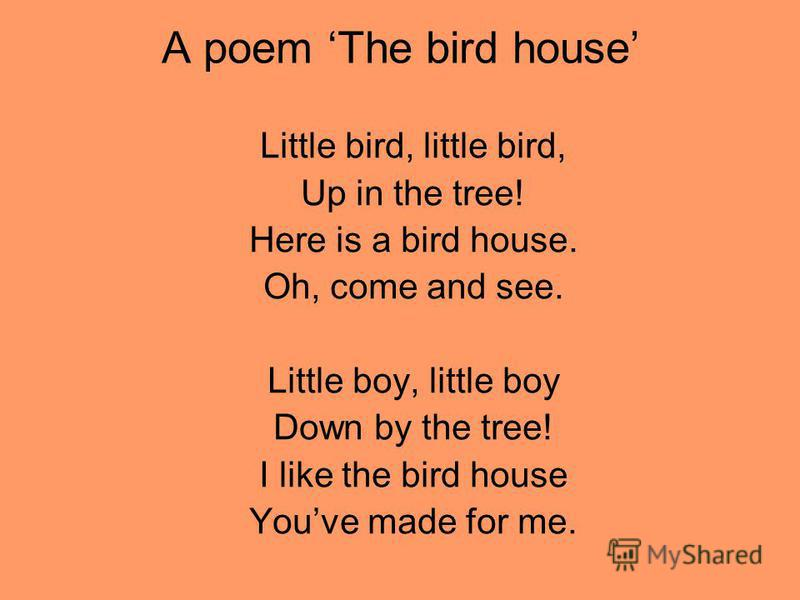A poem The bird house Little bird, little bird, Up in the tree! Here is a bird house. Oh, come and see. Little boy, little boy Down by the tree! I like the bird house Youve made for me.