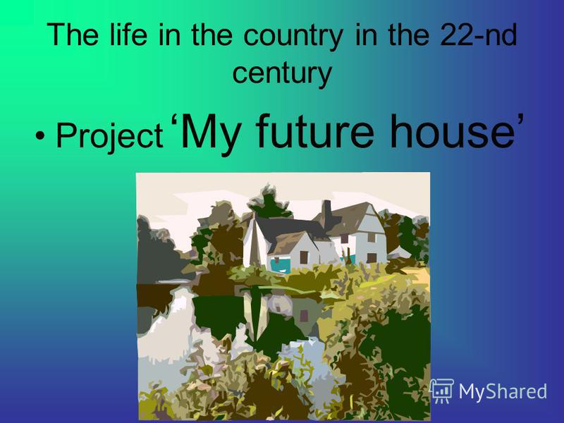 The life in the country in the 22-nd century Project My future house