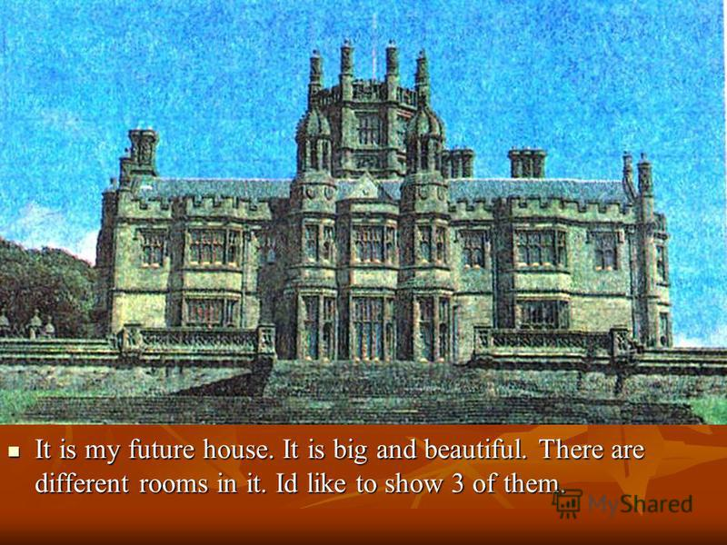 It is my future house. It is big and beautiful. There are different rooms in it. Id like to show 3 of them. It is my future house. It is big and beautiful. There are different rooms in it. Id like to show 3 of them.