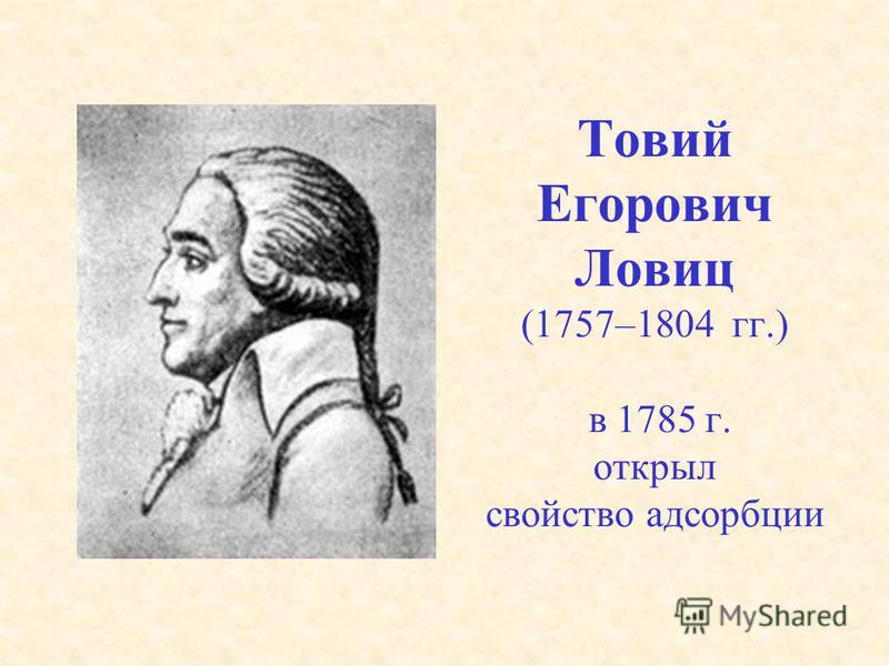 Товий Егорович Ловиц (1757–1804 гг.) в 1785 г. открыл свойство адсорбции