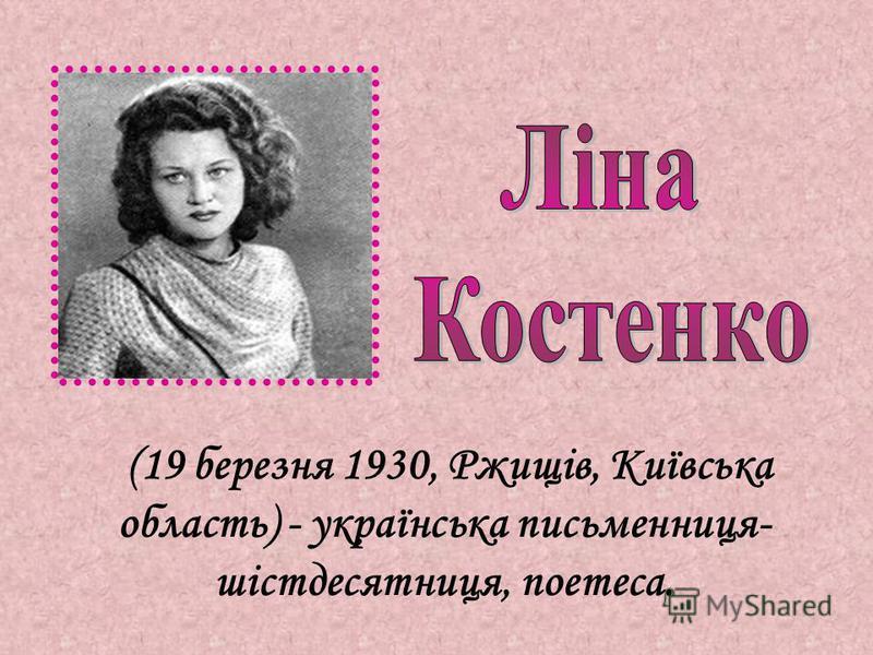 (19 березня 1930, Ржищів, Київська область) - українська письменниця- шістдесятниця, поетеса.