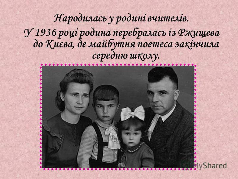 Народилась у родині вчителів. У 1936 році родина перебралась із Ржищева до Києва, де майбутня поетеса закінчила середню школу.