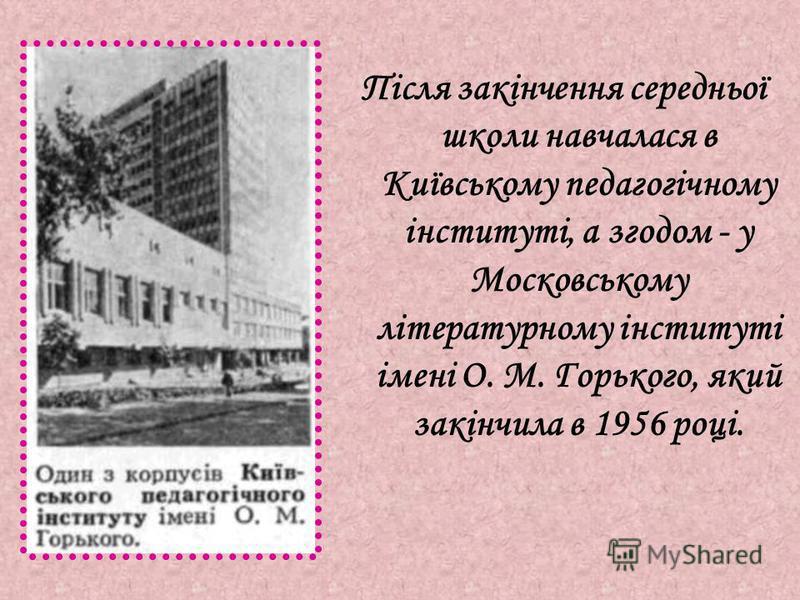 Після закінчення середньої школи навчалася в Київському педагогічному інституті, а згодом - у Московському літературному інституті імені О. М. Горького, який закінчила в 1956 році.