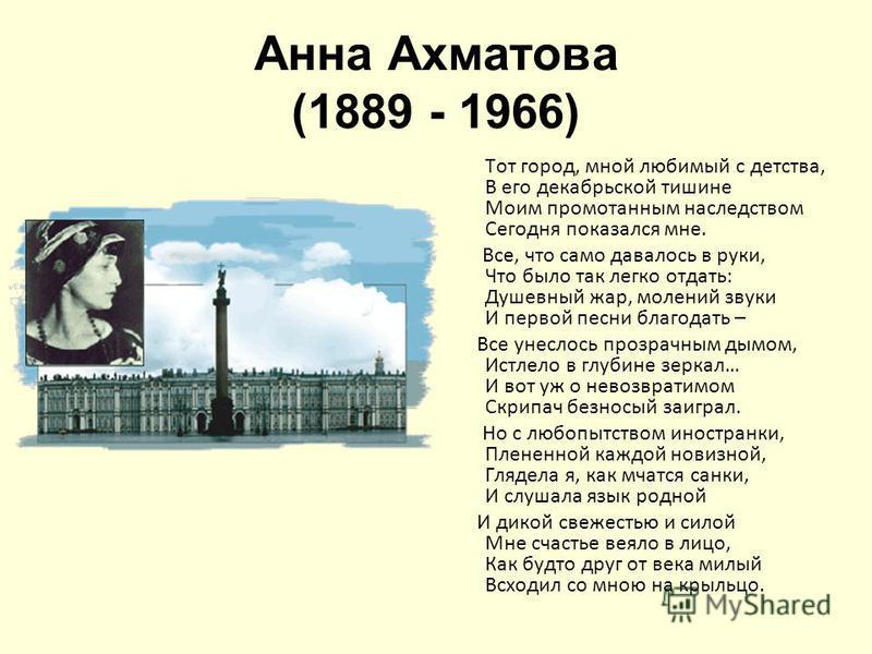 Анна Ахматова (1889 - 1966) Тот город, мной любимый с детства, В его декабрьской тишине Моим промотанным наследством Сегодня показался мне. Все, что само давалось в руки, Что было так легко отдать: Душевный жар, молений звуки И первой песни благодать
