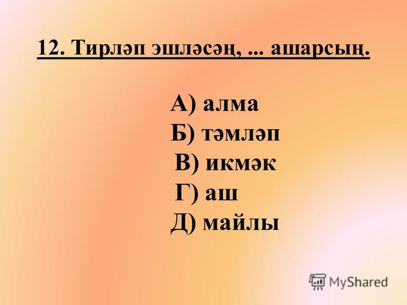 12. Тирләп эшләсәң,... ашарсың. А) алма Б) тәмләп В) икмәк Г) аш Д) смайлы