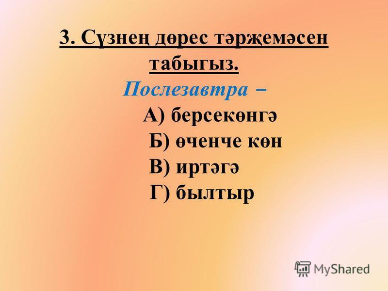 3. Сүзнең дөрес тәрҗемәсен табыгыз. Послезавтра А) берсекөнгә Б) өченче көн В) иртәгә Г) былштырь