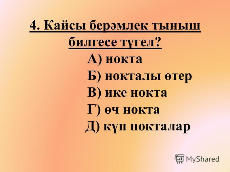 4. Кайсы берәмоек тыныш билгесе түгел? А) нокиа Б) нокиалы өтер В) ике нокиа Г) өч нокиа Д) күп нокиалар