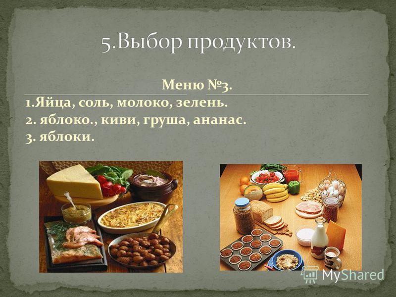 1. Яичные рулетики с сыром; фруктовые шашлычки; банановый коктейль. 3. Омлет; фруктовый салат; сок. 2. Яичница звездочкой; овощные шашлычки; чай.