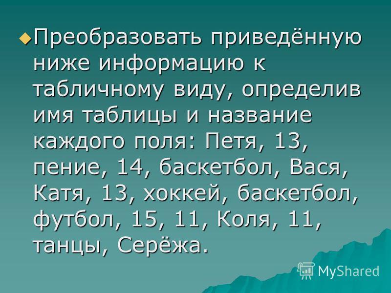 Преобразовать приведённую ниже информацию к табличному виду, определив имя таблицы и название каждого поля: Петя, 13, пение, 14, баскетбол, Вася, Катя, 13, хоккей, баскетбол, футбол, 15, 11, Коля, 11, танцы, Серёжа. Преобразовать приведённую ниже инф