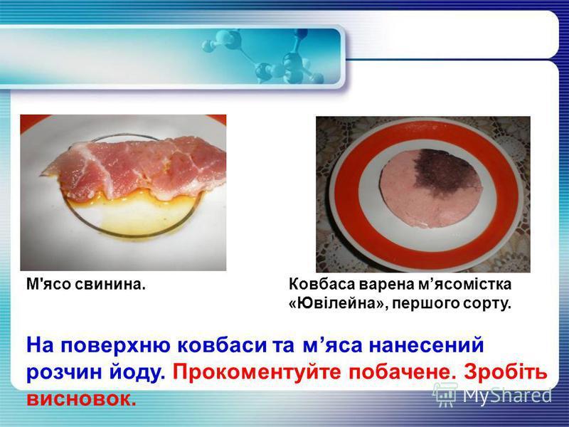 М'ясо свинина. Ковбаса варена мясомістка «Ювілейна», першого сорту. На поверхню ковбаси та мяса нанесений розчин йоду. Прокоментуйте побачене. Зробіть висновок.