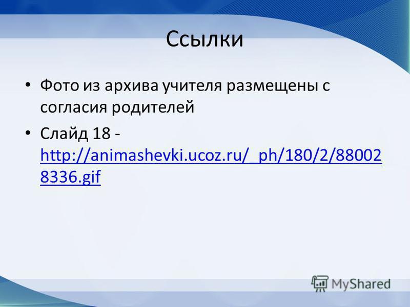 Ссылки Фото из архива учителя размещены с согласия родителей Слайд 18 - http://animashevki.ucoz.ru/_ph/180/2/88002 8336. gif http://animashevki.ucoz.ru/_ph/180/2/88002 8336.gif