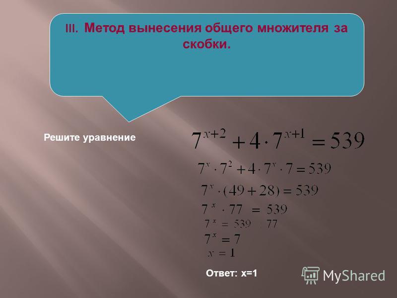 III. Метод вынесения общего множителя за скобки. Решите уравнение Ответ: х=1