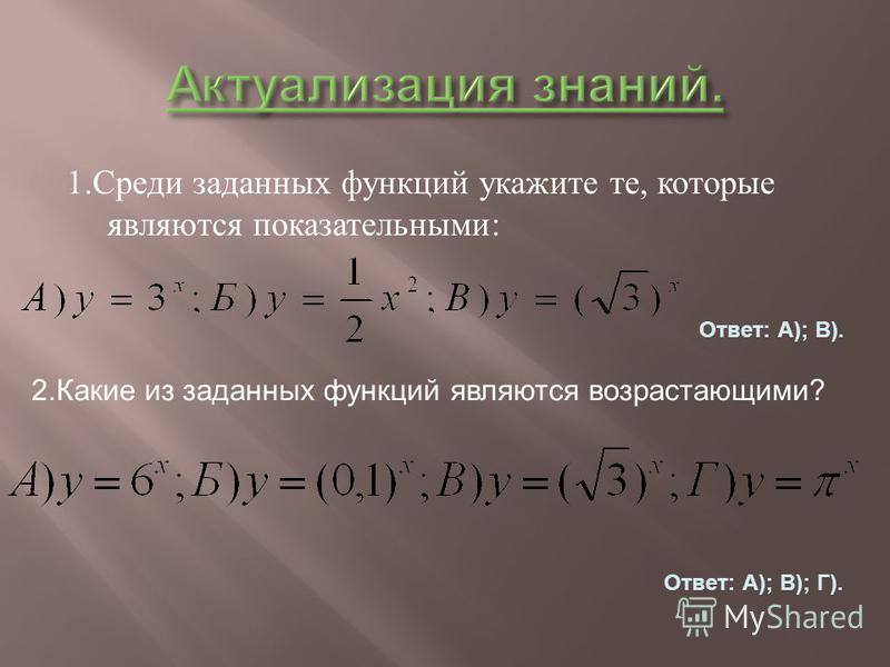 1. Среди заданных функций укажите те, которые являются показательными : Ответ: А); В). 2. Какие из заданных функций являются возрастающими? Ответ: А); В); Г).