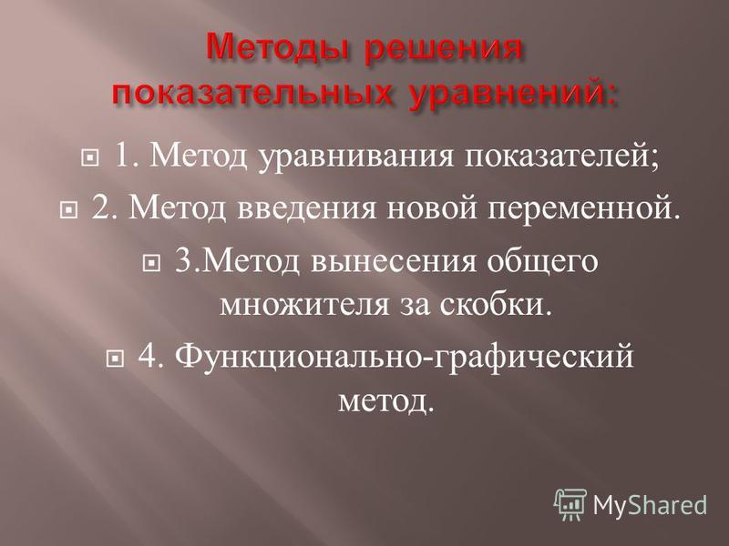 1. Метод уравнивания показателей ; 2. Метод введения новой переменной. 3. Метод вынесения общего множителя за скобки. 4. Функционально - графический метод.