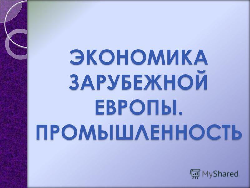 ЭКОНОМИКА ЗАРУБЕЖНОЙ ЕВРОПЫ. ПРОМЫШЛЕННОСТЬ