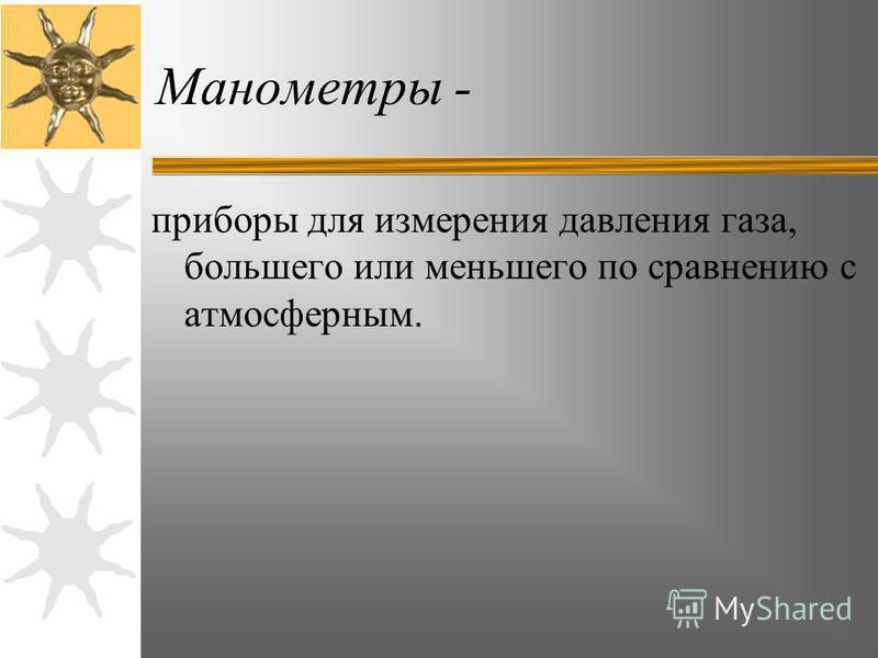 Манометры - приборы для измерения давления газа, большего или меньшего по сравнению с атмосферным.