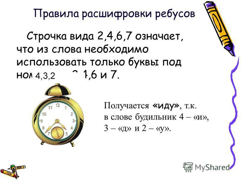 Строчка вида 2,4,6,7 означает, что из слова необходимо использовать только буквы под номерами 2,4,6 и 7. Получается «иду», т.к. в слове будильник 4 – «и», 3 – «д» и 2 – «у». Правила расшифровки ребусов