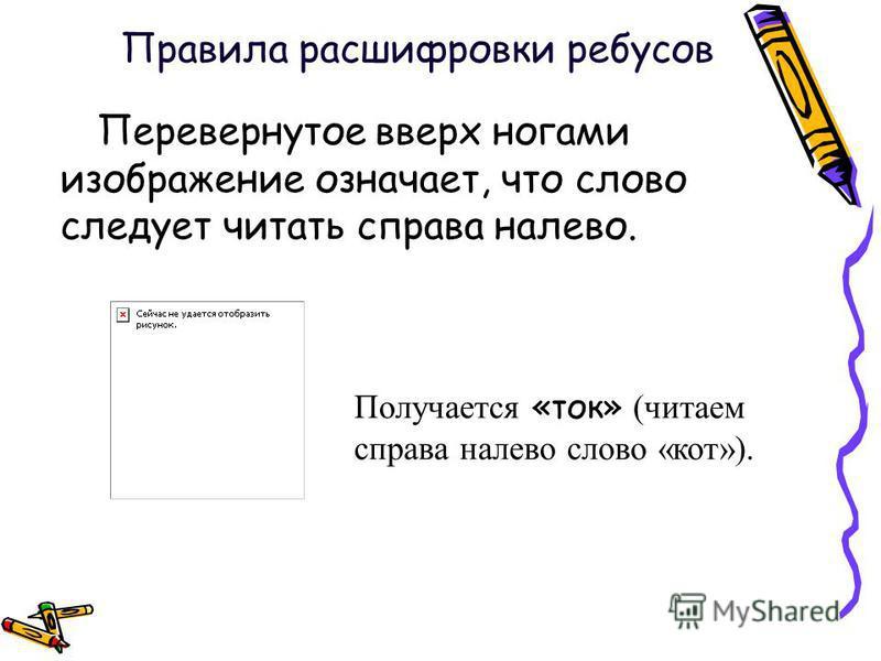 Перевернутое вверх ногами изображение означает, что слово следует читать справа налево. Получается «ток» (читаем справа налево слово «кот»). Правила расшифровки ребусов