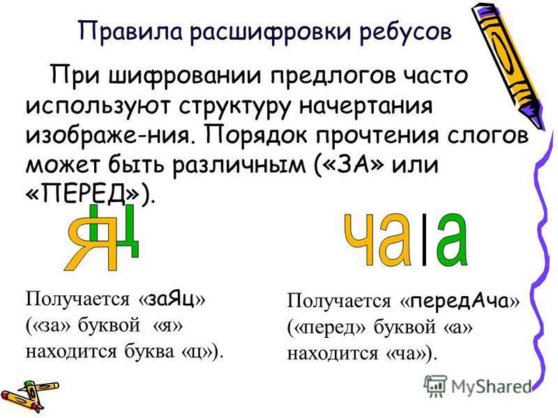 Птри шифровании предлогов часто используют структуру начертания изображе-ния. Порядок прочтения слогов может быть различным («ЗА» или «ПЕРЕД»). Получается « за Яц » («за» буквой «я» находится буква «ц»). Получается « перед Ача » («перед» буквой «а» н