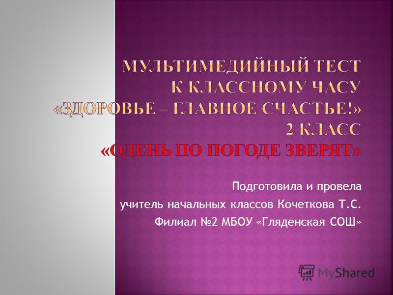 Подготовила и провела учитель начальных классов Кочеткова Т.С. Филиал 2 МБОУ «Гляденская СОШ»