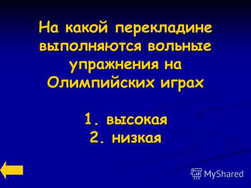 На какой перекладине выполняются вольные упражнения на Олимпийских играх 1. высокая 2. низкая