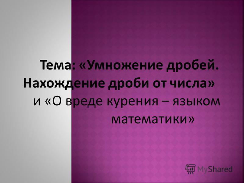 Тема: «Умножение дробей. Нахождение дроби от числа» и «О вреде курения – языком математики»
