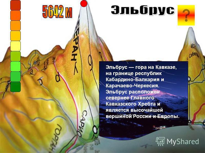 Эльбрус гора на Кавказе, на границе республик Кабардино-Балкария и Карачаево-Черкесия. Эльбрус расположен севернее Главного Кавказского Хребта и является высочайшей вершиной России и Европы.