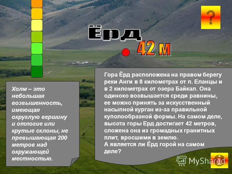 Гора Ёрд расположена на правом берегу реки Анги в 8 километрах от п. Еланцы и в 2 километрах от озера Байкал. Она одиноко возвышается среди равнины, ее можно принять за искусственный насыпной курган из-за правильной куполообразной формы. На самом дел