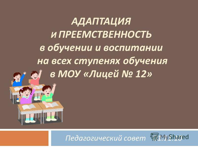 АДАПТАЦИЯ И ПРЕЕМСТВЕННОСТЬ в обучении и воспитании на всех ступенях обучения в МОУ « Лицей 12» Педагогический совет 01.11.10
