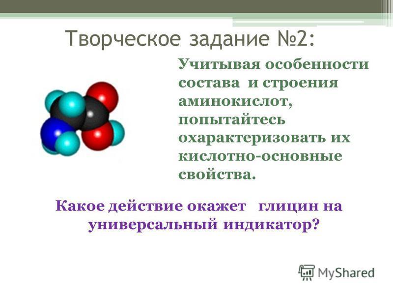 Творческое задание 2: Какое действие окажет глицин на универсальный индикатор? Учитывая особенности состава и строения аминокислот, попытайтесь охарактеризовать их кислотно-основные свойства.