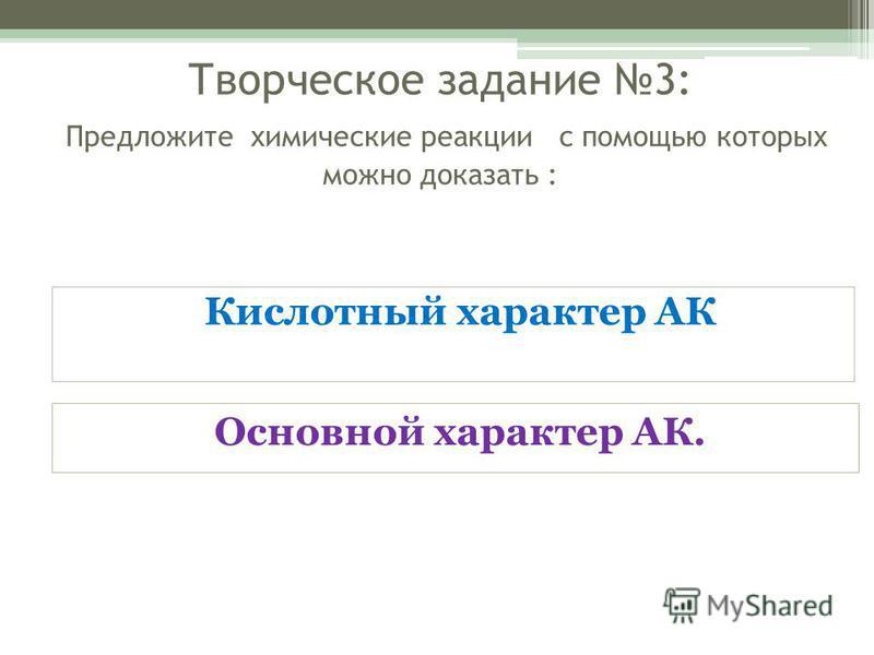 Творческое задание 3: Предложите химические реакции с помощью которых можно доказать : Кислотный характер АК Основной характер АК.